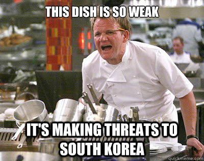 This dish is so weak It's making threats to South Korea