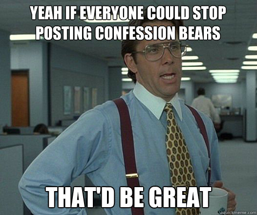 yeah if everyone could stop posting confession bears that'd be great - yeah if everyone could stop posting confession bears that'd be great  Bill Lumbergh  fight club