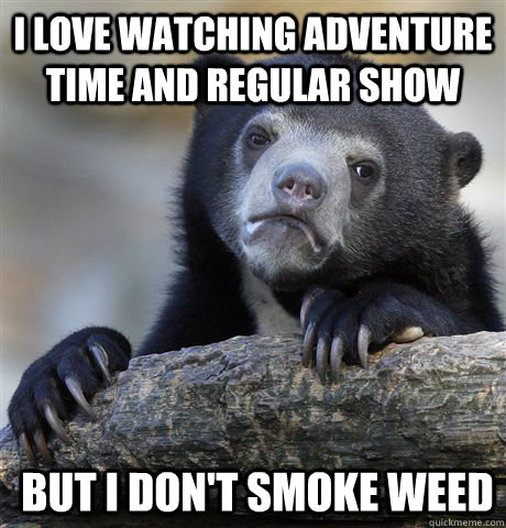 I love Watching adventure time and regular show But i don't smoke weed - I love Watching adventure time and regular show But i don't smoke weed  Confession Bear