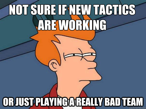 Not sure if new tactics are working or just playing a really bad team - Not sure if new tactics are working or just playing a really bad team  Futurama Fry