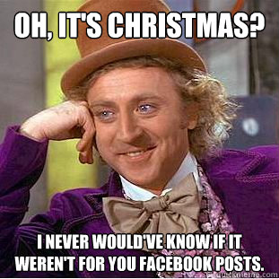 Oh, it's Christmas? I never would've know if it weren't for you facebook posts. - Oh, it's Christmas? I never would've know if it weren't for you facebook posts.  Creepy Wonka