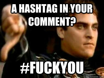 A hashtag in your comment? #fuckyou - A hashtag in your comment? #fuckyou  Downvoting Roman