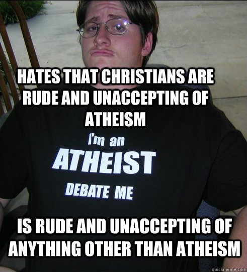Hates that christians are rude and unaccepting of atheism Is rude and unaccepting of anything other than atheism - Hates that christians are rude and unaccepting of atheism Is rude and unaccepting of anything other than atheism  Misc