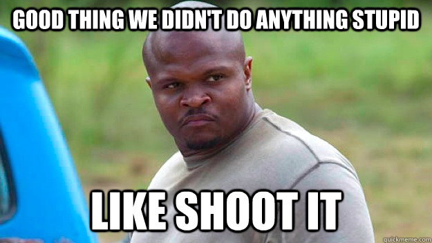 Good thing we didn't do anything stupid Like shoot it - Good thing we didn't do anything stupid Like shoot it  Misc