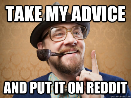 Take my advice And put it on Reddit - Take my advice And put it on Reddit  Actual Advice Dad