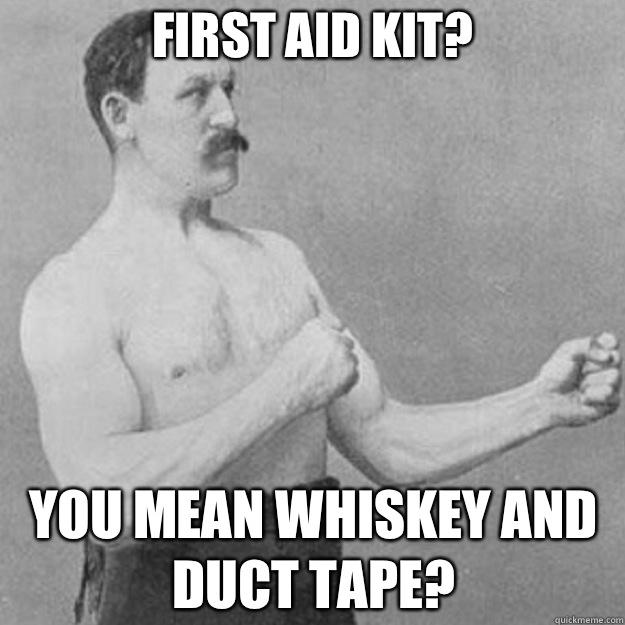 First aid kit? YOU MEAN whiskey and duct tape? - First aid kit? YOU MEAN whiskey and duct tape?  overly manly man