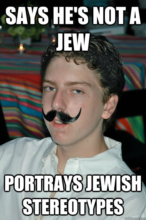 Says he's not a jew Portrays jewish stereotypes