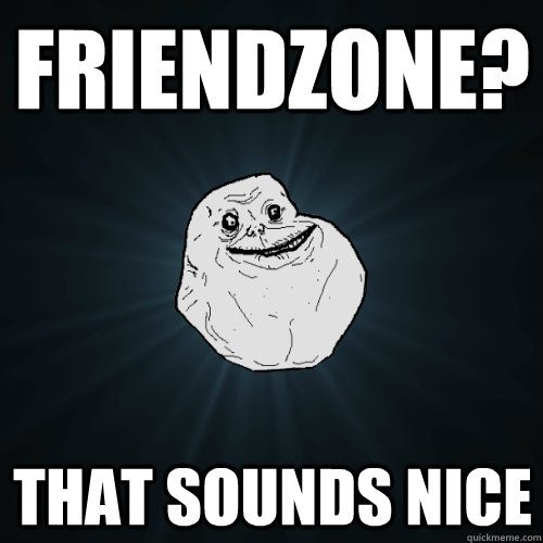friendzone? that sounds nice - friendzone? that sounds nice  Forever Alone