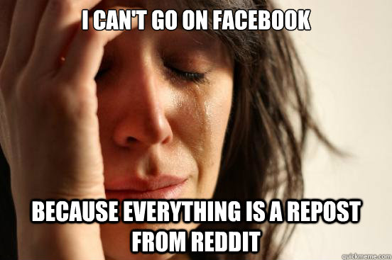 I can't go on facebook Because everything is a repost from reddit - I can't go on facebook Because everything is a repost from reddit  First World Problems