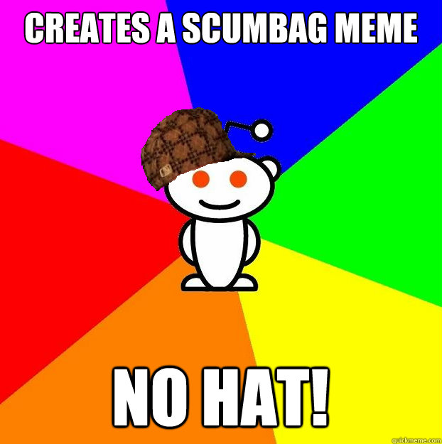 Creates a scumbag meme NO HAT! - Creates a scumbag meme NO HAT!  Scumbag Redditor