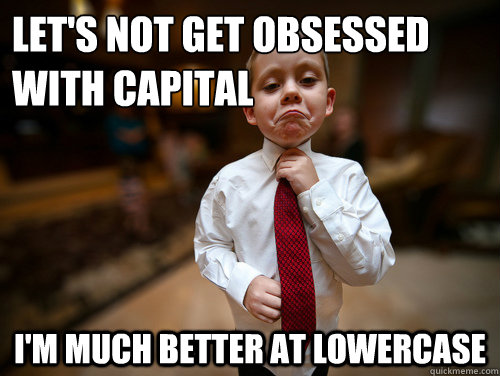 let's not get obsessed with capital i'm much better at lowercase - let's not get obsessed with capital i'm much better at lowercase  Financial Advisor Kid