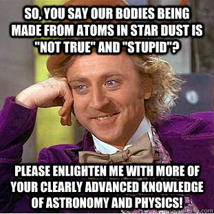 so, you say our bodies being made from atoms in star dust is
