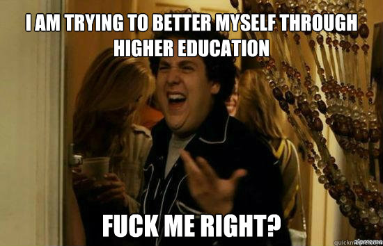 I am trying to better myself through higher education Fuck me right? - I am trying to better myself through higher education Fuck me right?  Jonah Hill - Fuck me right