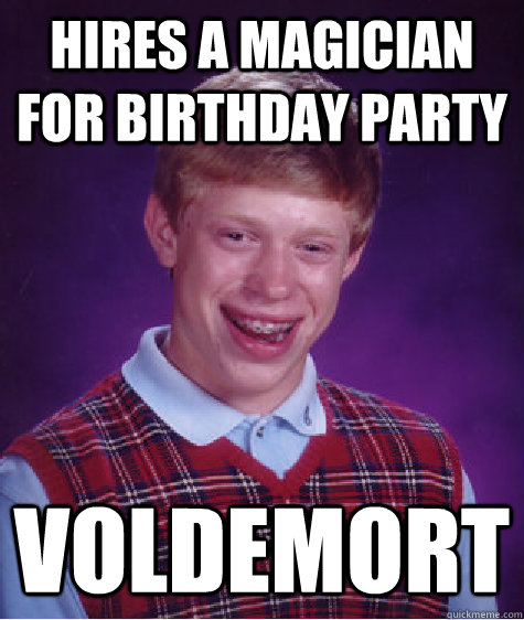 Hires a magician for birthday party voldemort - Hires a magician for birthday party voldemort  Bad Luck Brian