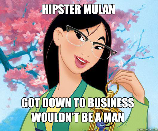 hipster mulan got down to business  wouldn't be a man - hipster mulan got down to business  wouldn't be a man  Hipster grifter mulan