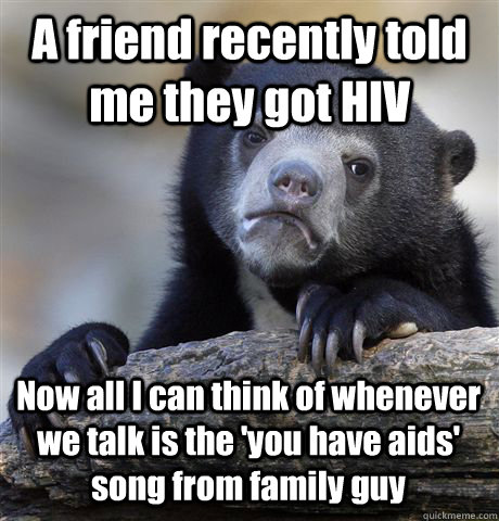 A friend recently told me they got HIV Now all I can think of whenever we talk is the 'you have aids' song from family guy - A friend recently told me they got HIV Now all I can think of whenever we talk is the 'you have aids' song from family guy  Confession Bear
