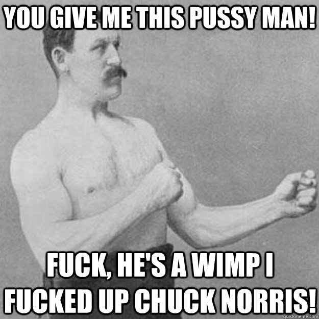YOU GIVE ME THIS PUSSY MAN! FUCK, HE'S A WIMP I FUCKED UP CHUCK NORRIS! - YOU GIVE ME THIS PUSSY MAN! FUCK, HE'S A WIMP I FUCKED UP CHUCK NORRIS!  overly manly man