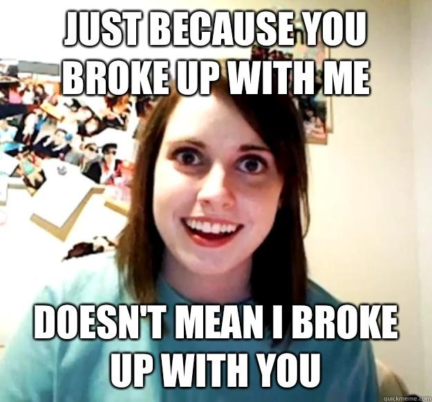 Just because you broke up with me Doesn't mean I broke up with you - Just because you broke up with me Doesn't mean I broke up with you  Overly Attached Girlfriend