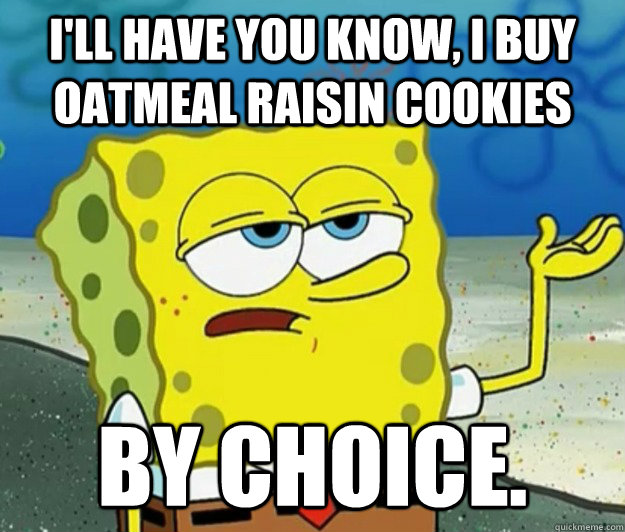 I'll have you know, I buy oatmeal raisin cookies by choice. - I'll have you know, I buy oatmeal raisin cookies by choice.  Tough Spongebob