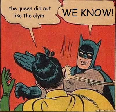 the queen did not like the olym- WE KNOW! - the queen did not like the olym- WE KNOW!  Batman Slapping Robin