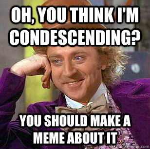 Oh, you think I'm  condescending? you should make a meme about it - Oh, you think I'm  condescending? you should make a meme about it  Condescending Wonka