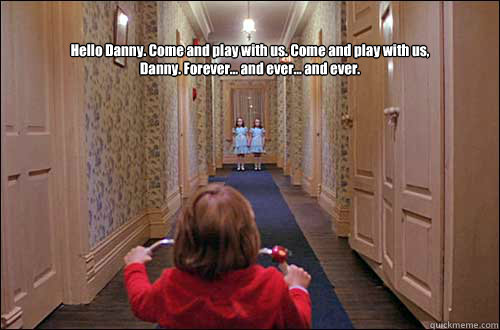 Hello Danny. Come and play with us. Come and play with us, Danny. Forever... and ever... and ever.