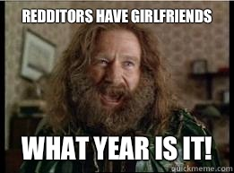 Redditors have girlfriends What year is it! - Redditors have girlfriends What year is it!  What year is it