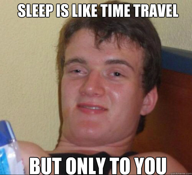 Sleep is like time travel but only to you - Sleep is like time travel but only to you  ten guy