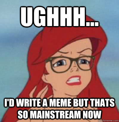 Ughhh... I'd write a meme but thats so mainstream now - Ughhh... I'd write a meme but thats so mainstream now  Hipster Ariel
