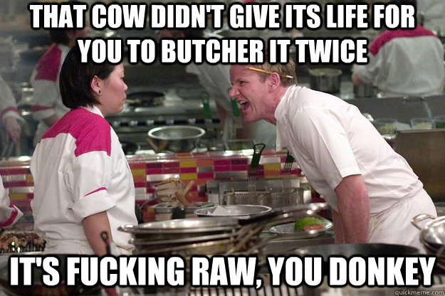 that cow didn't give its life for you to butcher it twice it's fucking raw, you donkey