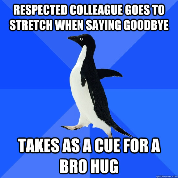respected colleague goes to stretch when saying goodbye takes as a cue for a bro hug - respected colleague goes to stretch when saying goodbye takes as a cue for a bro hug  Socially Awkward Penguin