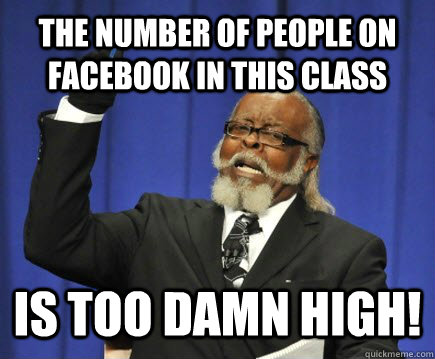 The number of people on facebook in this class Is too damn high! - The number of people on facebook in this class Is too damn high!  Too Damn High