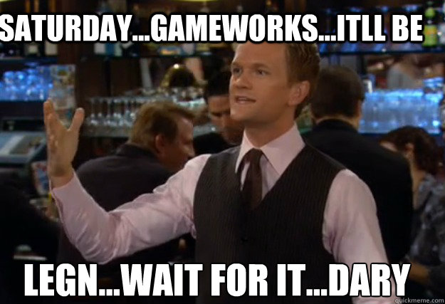 Saturday...Gameworks...Itll be LEGN...WAIT FOR IT...DARY