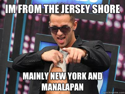 Im from the Jersey Shore Mainly New York and Manalapan