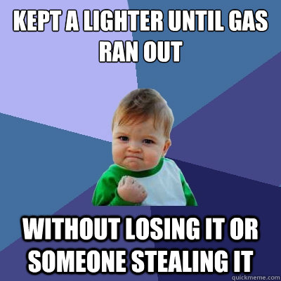 Kept a lighter until gas ran out without losing it or someone stealing it - Kept a lighter until gas ran out without losing it or someone stealing it  Success Kid