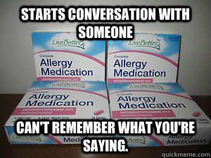 Starts conversation with someone Can't remember what you're saying. - Starts conversation with someone Can't remember what you're saying.  Scumbag Diphenydramine