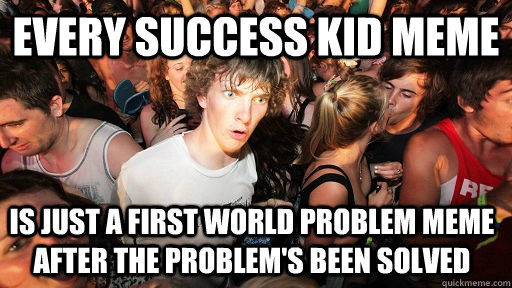 every success kid meme is just a first world problem meme after the problem's been solved - every success kid meme is just a first world problem meme after the problem's been solved  Sudden Clarity Clarence