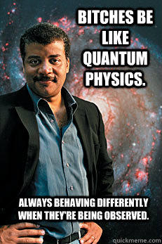 Bitches be like quantum physics. always behaving differently when they're being observed. - Bitches be like quantum physics. always behaving differently when they're being observed.  Neil deGrasse Tyson