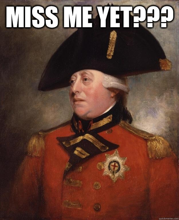 Miss me yet???   King George III
