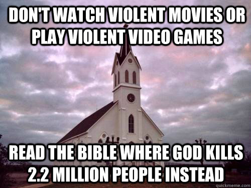 Don't watch violent movies or play violent video games read the bible where god kills 2.2 million people instead