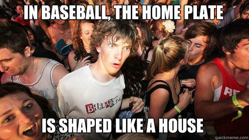 in baseball, the home plate  is shaped like a house  Sudden Clarity Clarence