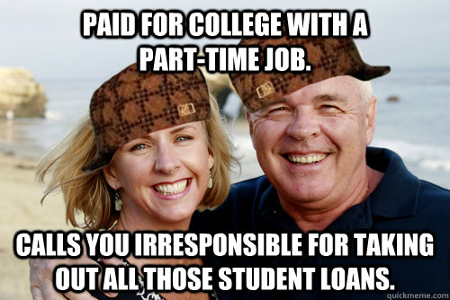Paid for college with a                 part-time job. Calls you irresponsible for taking out all those student loans.