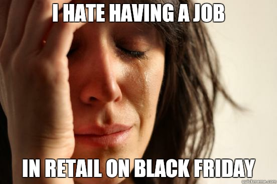 I hate having a job In retail on black friday - I hate having a job In retail on black friday  First World Problems