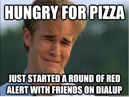Hungry for pizza Just started a round of red alert with friends on dialup - Hungry for pizza Just started a round of red alert with friends on dialup  1990s Problems