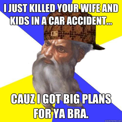 I JUST KILLED YOUR WIFE AND KIDS IN A CAR ACCIDENT... CAUZ I GOT BIG PLANS FOR YA BRA.   - I JUST KILLED YOUR WIFE AND KIDS IN A CAR ACCIDENT... CAUZ I GOT BIG PLANS FOR YA BRA.    Scumbag Advice God