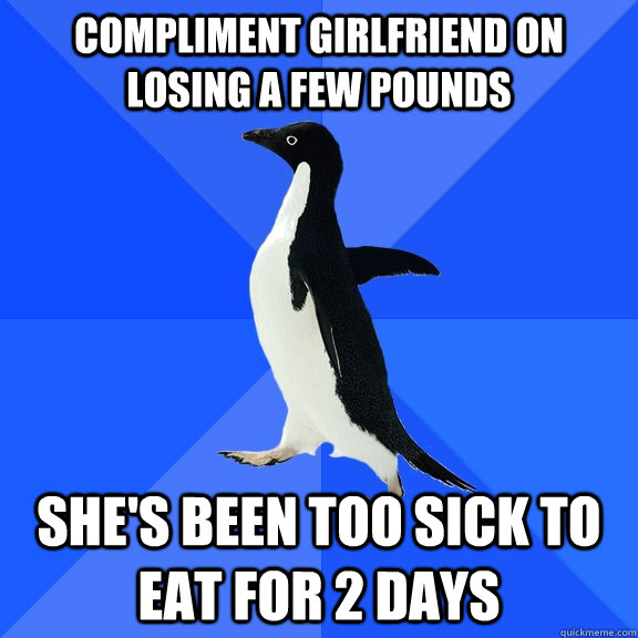 Compliment girlfriend on losing a few pounds  She's been too sick to eat for 2 days - Compliment girlfriend on losing a few pounds  She's been too sick to eat for 2 days  Socially Awkward Penguin