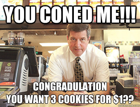 You Coned me!!! Congradulation You want 3 cookies for $1??  McDonalds