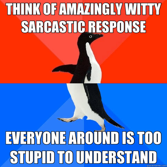 THINK OF AMAZINGLY WITTY SARCASTIC RESPONSE EVERYONE AROUND IS TOO STUPID TO UNDERSTAND - THINK OF AMAZINGLY WITTY SARCASTIC RESPONSE EVERYONE AROUND IS TOO STUPID TO UNDERSTAND  Socially Awesome Awkward Penguin
