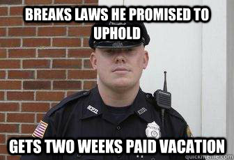 breaks laws he promised to uphold gets two weeks paid vacation
