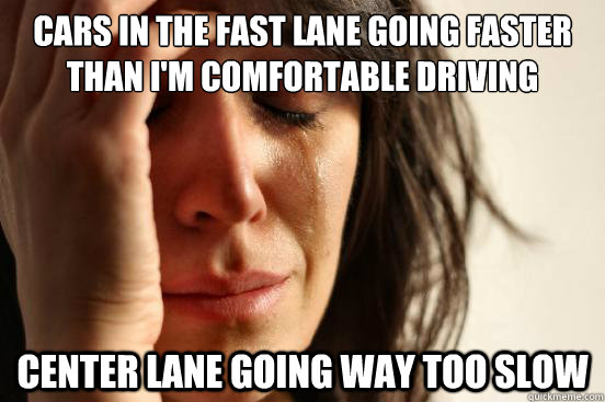 Cars in the fast lane going faster than I'm comfortable driving Center lane going way too slow - Cars in the fast lane going faster than I'm comfortable driving Center lane going way too slow  First World Problems